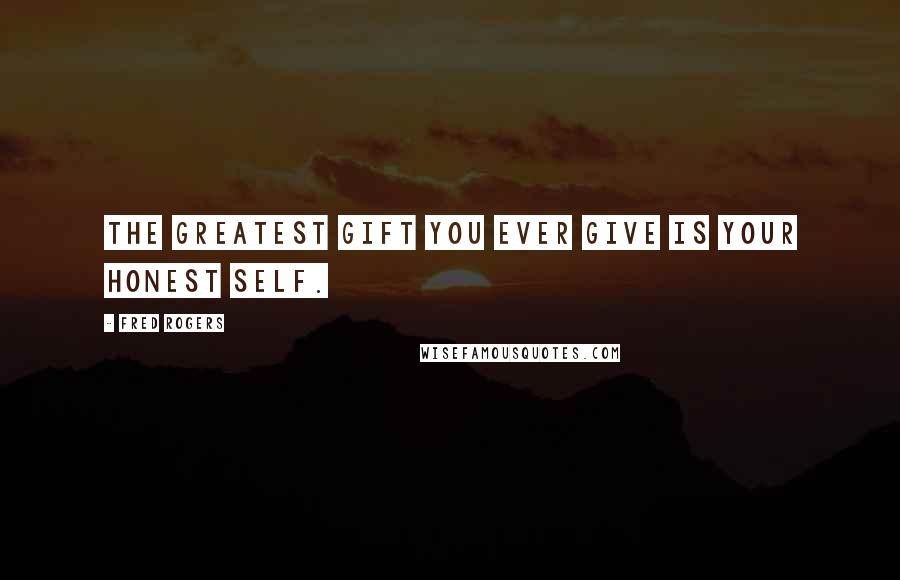 Fred Rogers quotes: The greatest gift you ever give is your honest self.