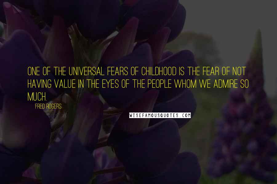 Fred Rogers quotes: One of the universal fears of childhood is the fear of not having value in the eyes of the people whom we admire so much.