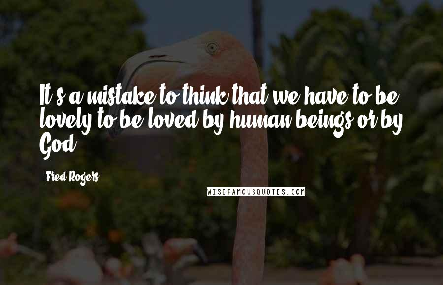 Fred Rogers quotes: It's a mistake to think that we have to be lovely to be loved by human beings or by God