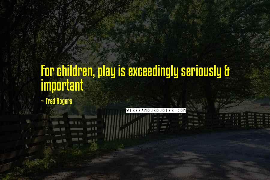Fred Rogers quotes: For children, play is exceedingly seriously & important