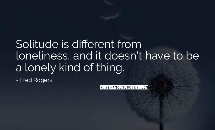 Fred Rogers quotes: Solitude is different from loneliness, and it doesn't have to be a lonely kind of thing.