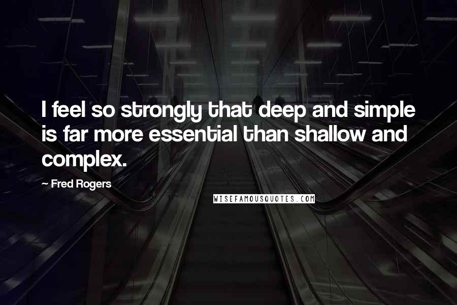 Fred Rogers quotes: I feel so strongly that deep and simple is far more essential than shallow and complex.