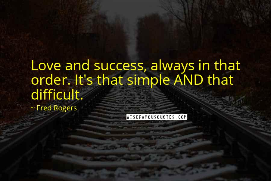 Fred Rogers quotes: Love and success, always in that order. It's that simple AND that difficult.