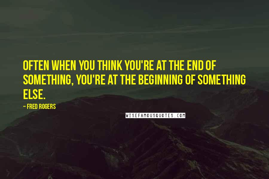 Fred Rogers quotes: Often when you think you're at the end of something, you're at the beginning of something else.