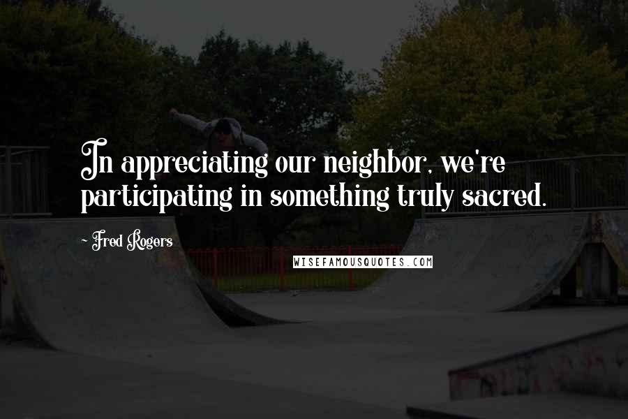 Fred Rogers quotes: In appreciating our neighbor, we're participating in something truly sacred.
