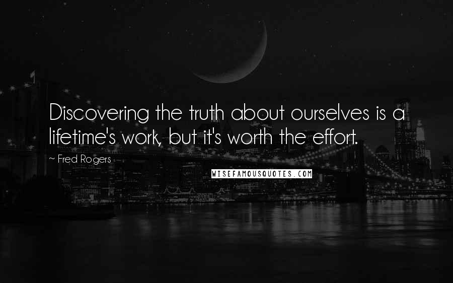 Fred Rogers quotes: Discovering the truth about ourselves is a lifetime's work, but it's worth the effort.