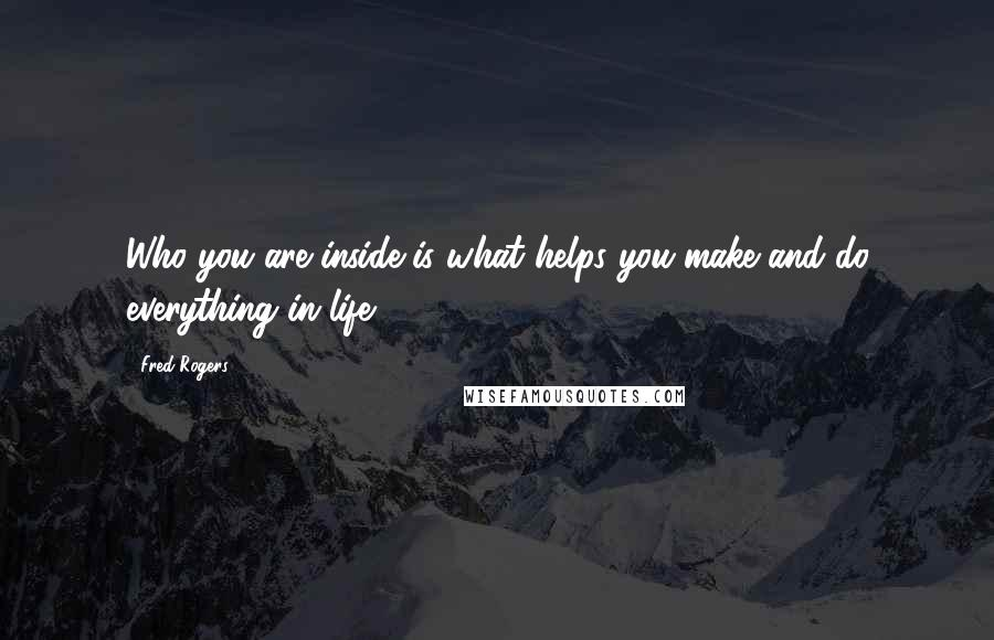 Fred Rogers quotes: Who you are inside is what helps you make and do everything in life.