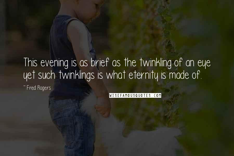 Fred Rogers quotes: This evening is as brief as the twinkling of an eye yet such twinklings is what eternity is made of.