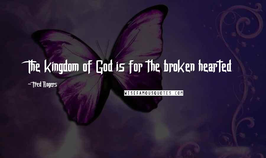 Fred Rogers quotes: The kingdom of God is for the broken hearted