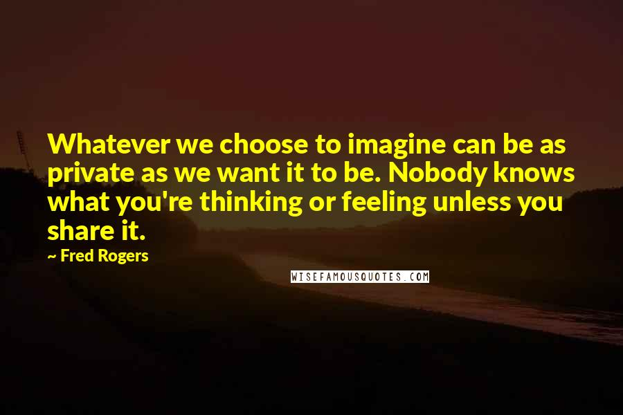Fred Rogers quotes: Whatever we choose to imagine can be as private as we want it to be. Nobody knows what you're thinking or feeling unless you share it.