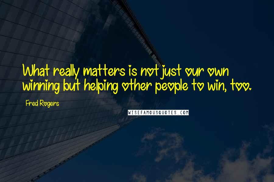 Fred Rogers quotes: What really matters is not just our own winning but helping other people to win, too.