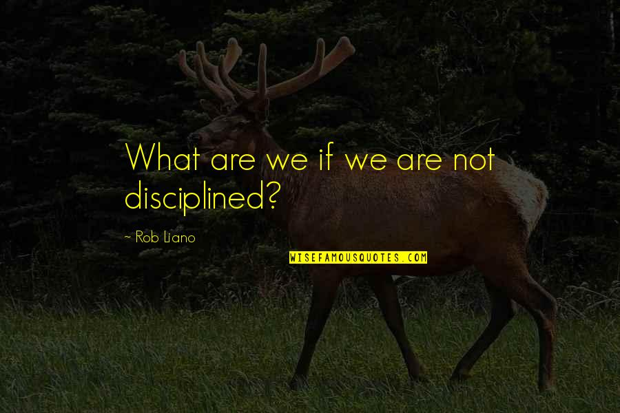 Fred Rutherford Quotes By Rob Liano: What are we if we are not disciplined?