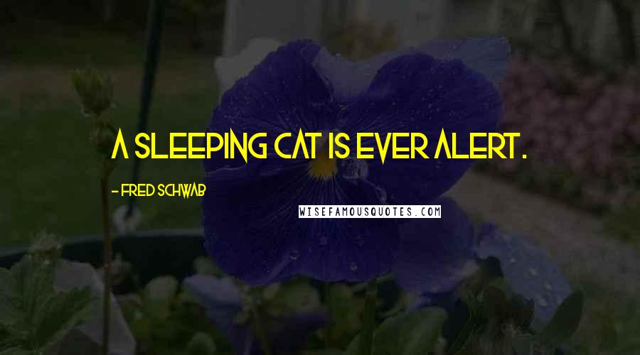 Fred Schwab quotes: A sleeping cat is ever alert.