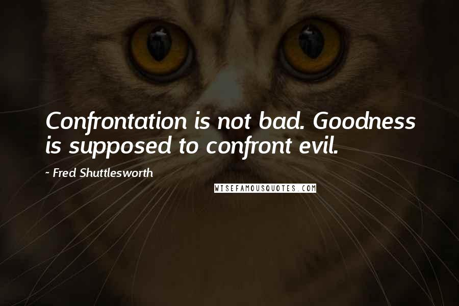 Fred Shuttlesworth quotes: Confrontation is not bad. Goodness is supposed to confront evil.