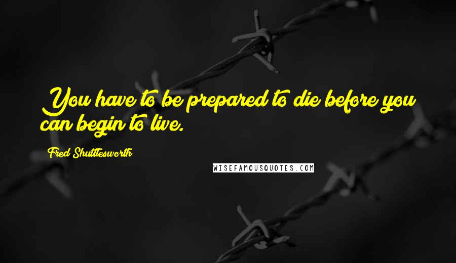 Fred Shuttlesworth quotes: You have to be prepared to die before you can begin to live.