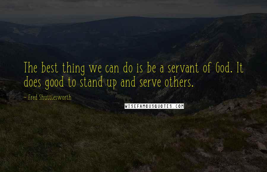 Fred Shuttlesworth quotes: The best thing we can do is be a servant of God. It does good to stand up and serve others.