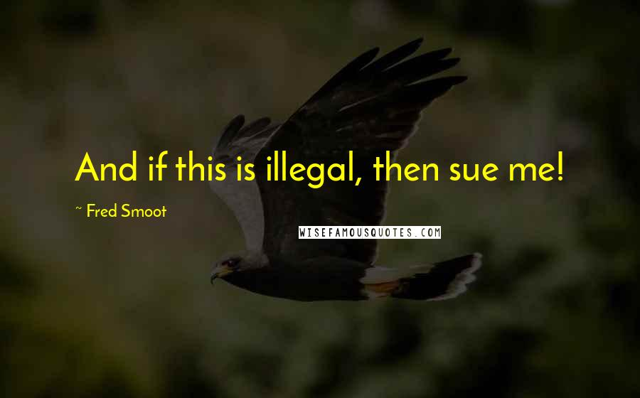 Fred Smoot quotes: And if this is illegal, then sue me!