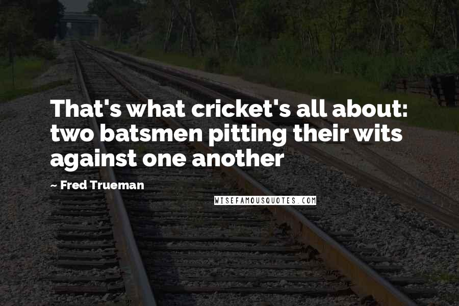 Fred Trueman quotes: That's what cricket's all about: two batsmen pitting their wits against one another