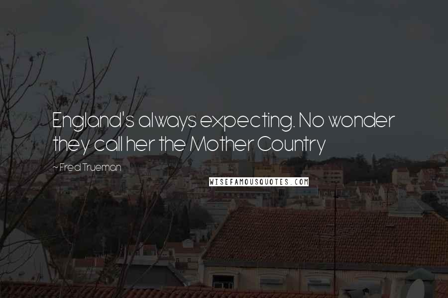 Fred Trueman quotes: England's always expecting. No wonder they call her the Mother Country