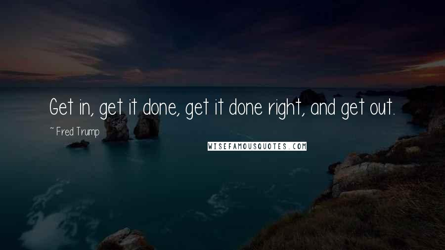 Fred Trump quotes: Get in, get it done, get it done right, and get out.