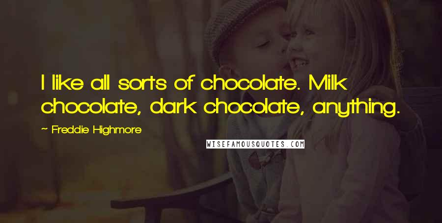 Freddie Highmore quotes: I like all sorts of chocolate. Milk chocolate, dark chocolate, anything.