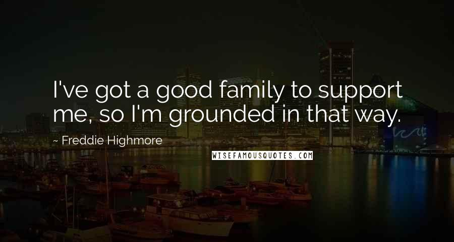 Freddie Highmore quotes: I've got a good family to support me, so I'm grounded in that way.