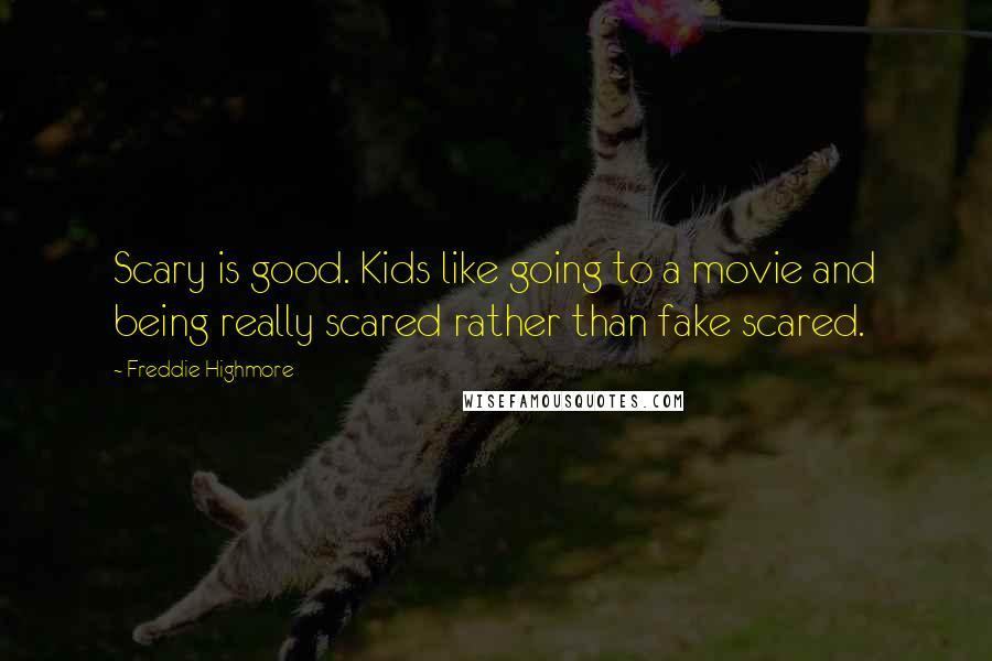 Freddie Highmore quotes: Scary is good. Kids like going to a movie and being really scared rather than fake scared.