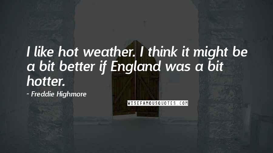 Freddie Highmore quotes: I like hot weather. I think it might be a bit better if England was a bit hotter.
