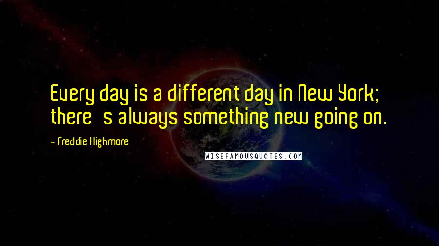 Freddie Highmore quotes: Every day is a different day in New York; there's always something new going on.