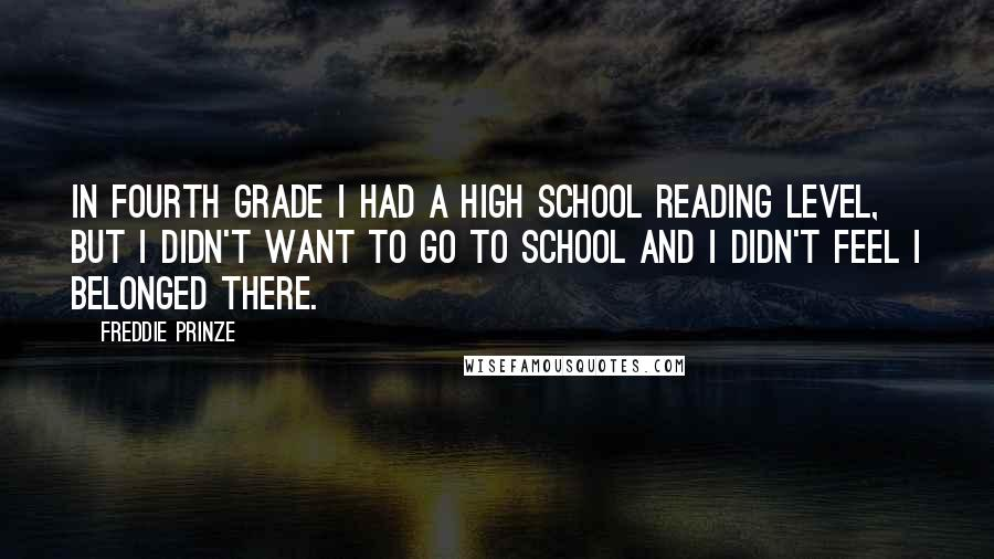 Freddie Prinze quotes: In fourth grade I had a high school reading level, but I didn't want to go to school and I didn't feel I belonged there.