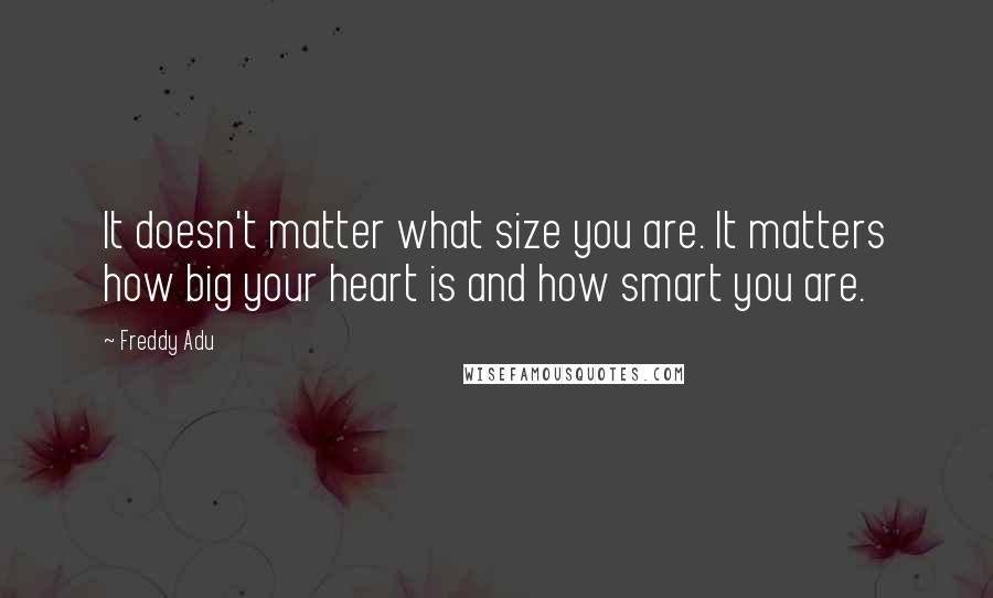 Freddy Adu quotes: It doesn't matter what size you are. It matters how big your heart is and how smart you are.