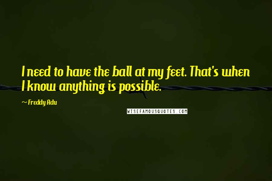 Freddy Adu quotes: I need to have the ball at my feet. That's when I know anything is possible.