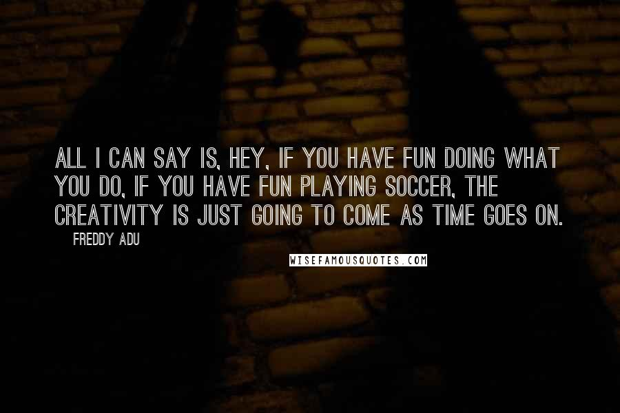 Freddy Adu quotes: All I can say is, hey, if you have fun doing what you do, if you have fun playing soccer, the creativity is just going to come as time goes
