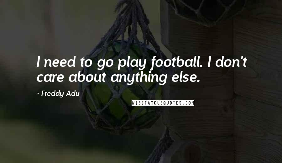 Freddy Adu quotes: I need to go play football. I don't care about anything else.