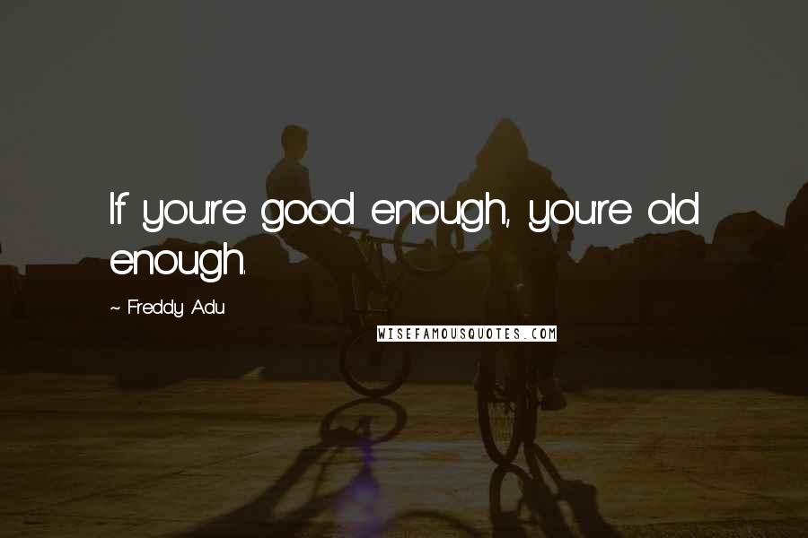 Freddy Adu quotes: If you're good enough, you're old enough.