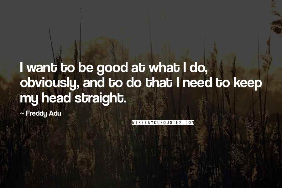 Freddy Adu quotes: I want to be good at what I do, obviously, and to do that I need to keep my head straight.