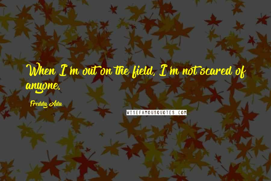 Freddy Adu quotes: When I'm out on the field, I'm not scared of anyone.