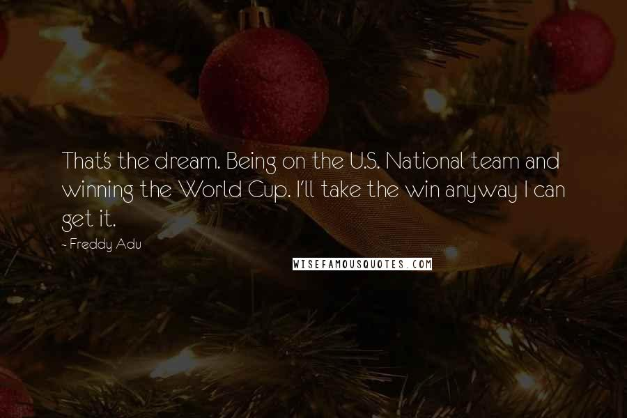 Freddy Adu quotes: That's the dream. Being on the U.S. National team and winning the World Cup. I'll take the win anyway I can get it.