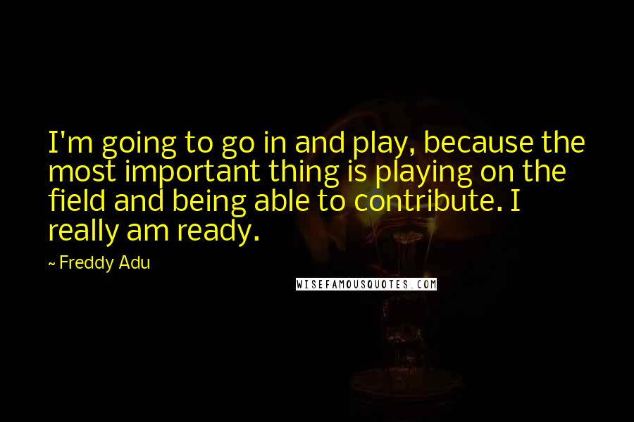 Freddy Adu quotes: I'm going to go in and play, because the most important thing is playing on the field and being able to contribute. I really am ready.