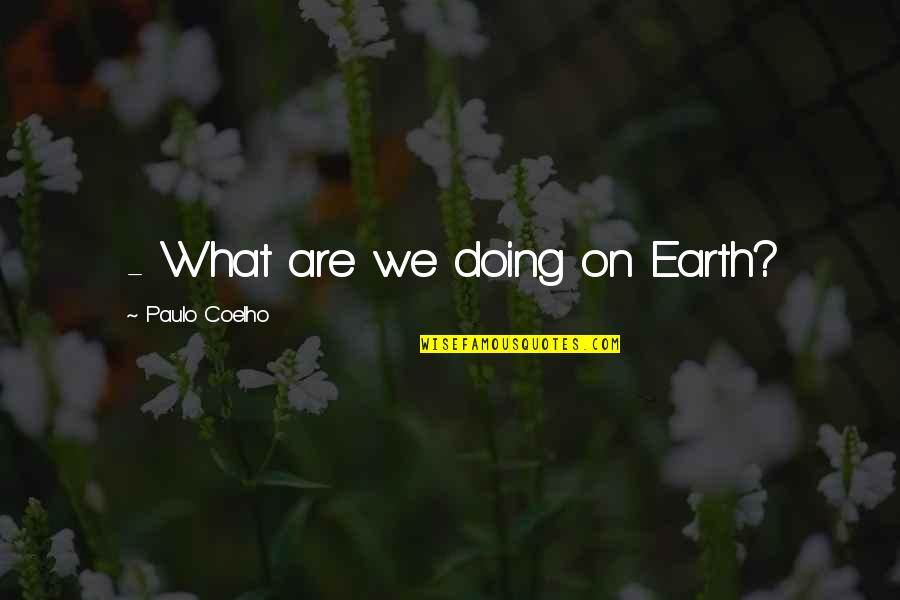 Freddy Soto Quotes By Paulo Coelho: - What are we doing on Earth?