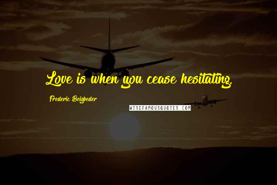 Frederic Beigbeder quotes: Love is when you cease hesitating.
