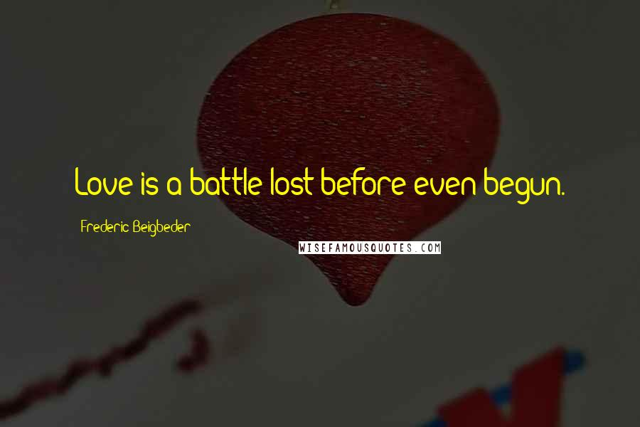 Frederic Beigbeder quotes: Love is a battle lost before even begun.