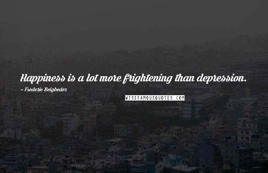 Frederic Beigbeder quotes: Happiness is a lot more frightening than depression.