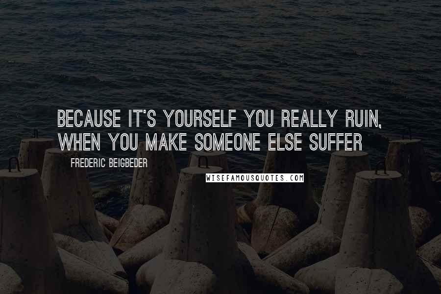 Frederic Beigbeder quotes: Because it's yourself you really ruin, when you make someone else suffer