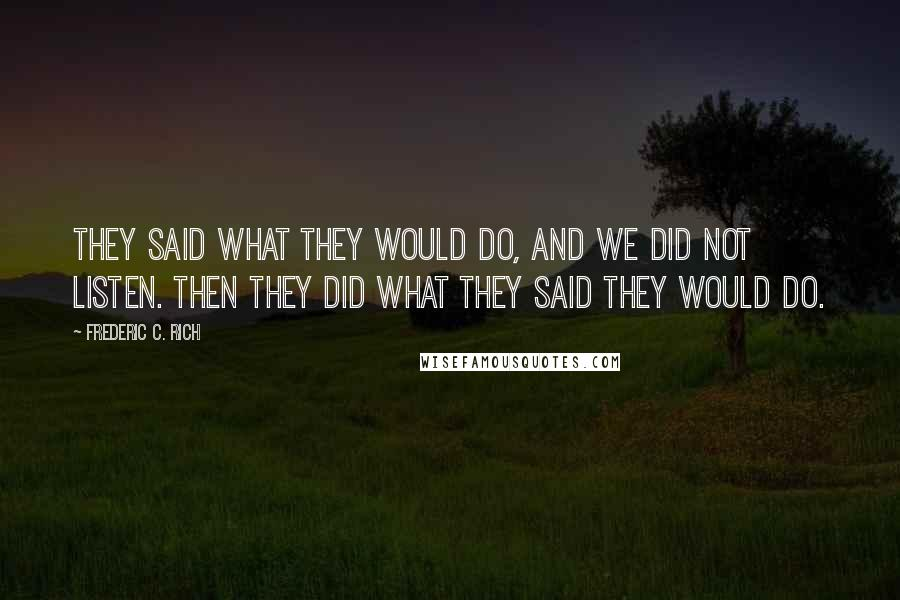 Frederic C. Rich quotes: They said what they would do, and we did not listen. Then they did what they said they would do.