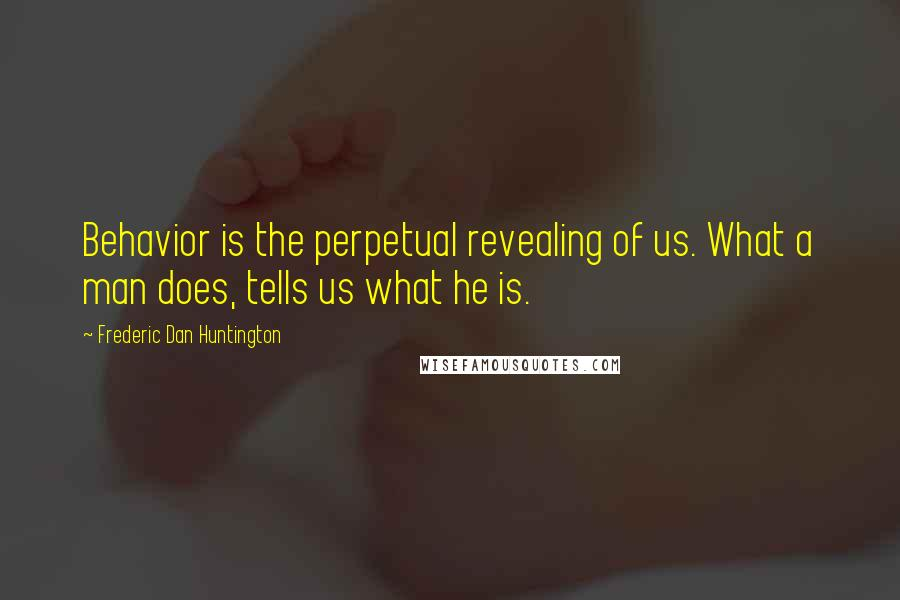 Frederic Dan Huntington quotes: Behavior is the perpetual revealing of us. What a man does, tells us what he is.