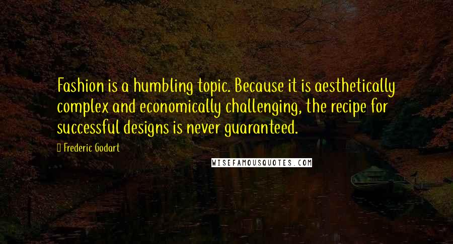 Frederic Godart quotes: Fashion is a humbling topic. Because it is aesthetically complex and economically challenging, the recipe for successful designs is never guaranteed.