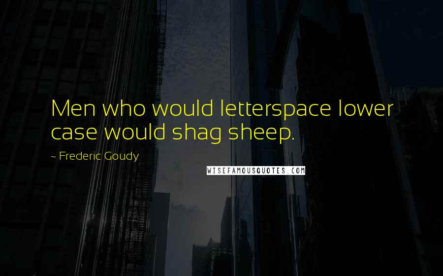 Frederic Goudy quotes: Men who would letterspace lower case would shag sheep.