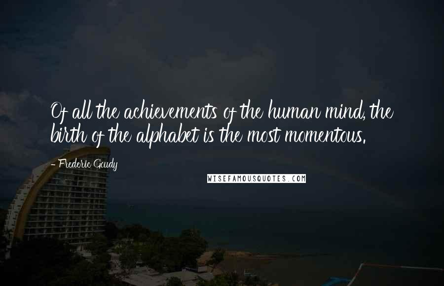 Frederic Goudy quotes: Of all the achievements of the human mind, the birth of the alphabet is the most momentous.