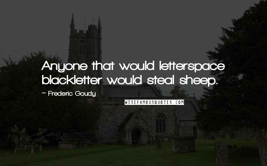Frederic Goudy quotes: Anyone that would letterspace blackletter would steal sheep.